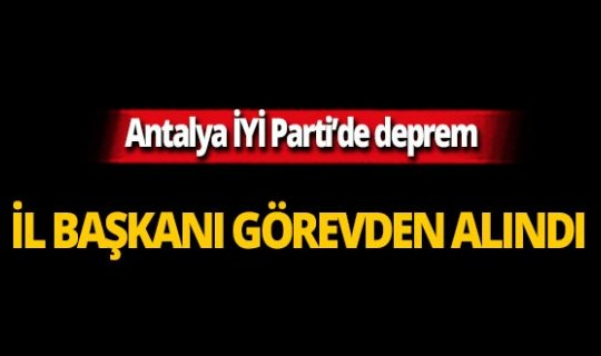 İYİ PARTİ ANTALYA İL BAŞKANI GÖREVDEN ALINDI...